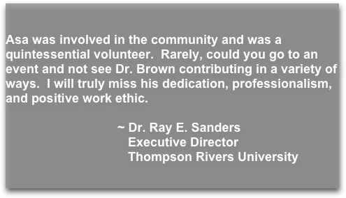 Asa was involved in the community and was a quintessential volunteer.  Rarely, could you go to an event and not see Dr. Brown contributing in a variety of ways.  I will truly miss his dedication, professionalism, and positive work ethic.                                                        ~ Dr. Ray E. Sanders                                     Executive Director                                                                                             Thompson Rivers University
